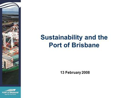 Sustainability and the Port of Brisbane 13 February 2008.