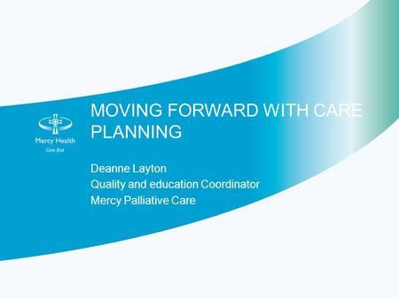 MOVING FORWARD WITH CARE PLANNING Deanne Layton Quality and education Coordinator Mercy Palliative Care.
