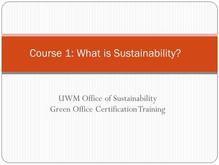 UWM Office of Sustainability Green Office Certification Training Course 1: What is Sustainability?