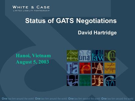 One law firm around the world One law firm around the world Status of GATS Negotiations David Hartridge Hanoi, Vietnam August 5, 2003.