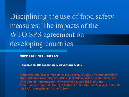 Disciplining the use of food safety measures: The impacts of the WTO SPS agreement on developing countries Michael Friis Jensen Researcher, Globalisation.
