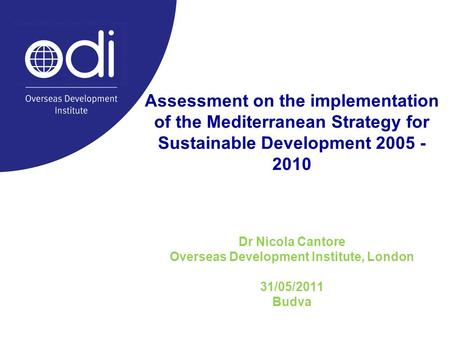 Assessment on the implementation of the Mediterranean Strategy for Sustainable Development 2005 - 2010 Dr Nicola Cantore Overseas Development Institute,