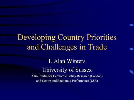 Developing Country Priorities and Challenges in Trade L Alan Winters University of Sussex Also Centre for Economic Policy Research (London) and Centre.