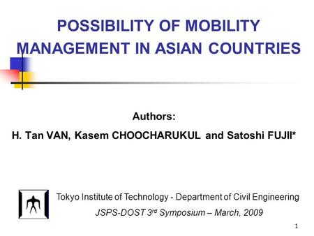 1 POSSIBILITY OF MOBILITY MANAGEMENT IN ASIAN COUNTRIES Authors: H. Tan VAN, Kasem CHOOCHARUKUL and Satoshi FUJII* Tokyo Institute of Technology - Department.