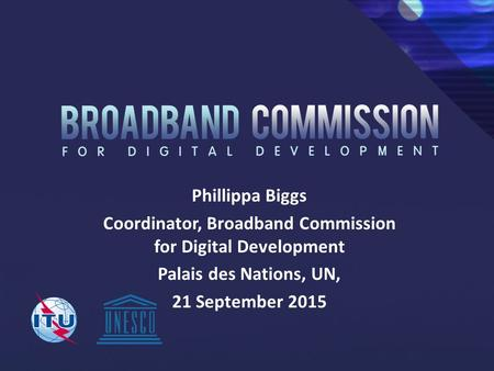 Phillippa Biggs Coordinator, Broadband Commission for Digital Development Palais des Nations, UN, 21 September 2015.