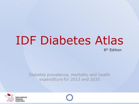 IDF Diabetes Atlas Diabetes prevalence, mortality and health expenditure for 2013 and 2035 6 th Edition.