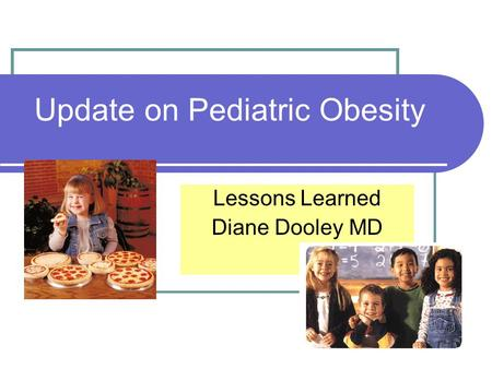 Update on Pediatric Obesity Lessons Learned Diane Dooley MD.
