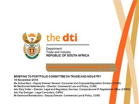 Companies Amendment Bill, 2010 BRIEFING TO PORTFOLIO COMMITTEE ON TRADE AND INDUSTRY 16 November 2010 Ms Zodwa Ntuli – Deputy Director General: Consumer.