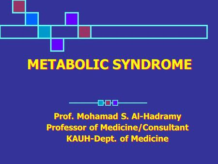 METABOLIC SYNDROME Prof. Mohamad S. Al-Hadramy Professor of Medicine/Consultant KAUH-Dept. of Medicine Prof. Mohamad S. Al-Hadramy Professor of Medicine/Consultant.