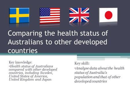 Comparing the health status of Australians to other developed countries Key knowledge: Health status of Australians compared with other developed countries,