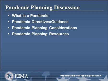 Pandemic Influenza Planning Discussion Pandemic Planning Discussion  What is a Pandemic  Pandemic Directives/Guidance  Pandemic Planning Considerations.