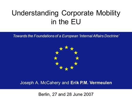 Understanding Corporate Mobility in the EU Towards the Foundations of a European 'Internal Affairs Doctrine' Joseph A. McCahery and Erik P.M. Vermeulen.