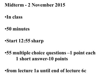 1 Midterm - 2 November 2015 In class 50 minutes Start 12:55 sharp 55 multiple choice questions –1 point each 1 short answer-10 points from lecture 1a until.