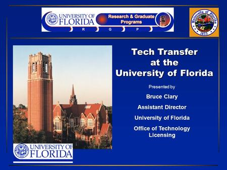 Tech Transfer at the University of Florida Presented by Bruce Clary Assistant Director University of Florida Office of Technology Licensing.