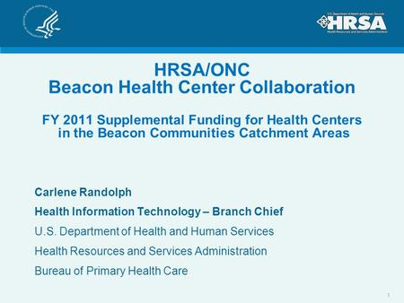 HRSA/ONC Beacon Health Center Collaboration FY 2011 Supplemental Funding for Health Centers in the Beacon Communities Catchment Areas Carlene Randolph.