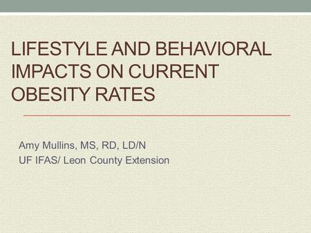 LIFESTYLE AND BEHAVIORAL IMPACTS ON CURRENT OBESITY RATES Amy Mullins, MS, RD, LD/N UF IFAS/ Leon County Extension.