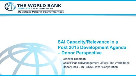 SAI Capacity/Relevance in a Post 2015 Development Agenda – Donor Perspective Jennifer Thomson Chief Financial Management Officer, The World Bank Donor.