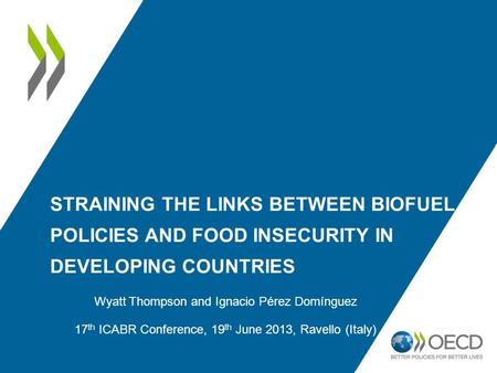 STRAINING THE LINKS BETWEEN BIOFUEL POLICIES AND FOOD INSECURITY IN DEVELOPING COUNTRIES Wyatt Thompson and Ignacio Pérez Domínguez 17 th ICABR Conference,