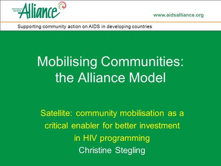 Www.aidsalliance.org Supporting community action on AIDS in developing countries Mobilising Communities: the Alliance Model Satellite: community mobilisation.