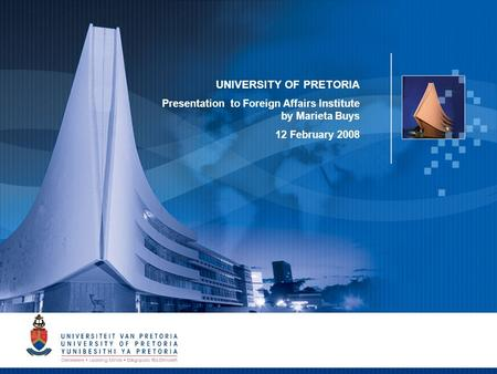 1 UNIVERSITY OF PRETORIA Presentation to Foreign Affairs Institute by Marieta Buys 12 February 2008.