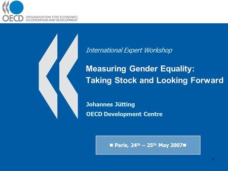 1 International Expert Workshop Measuring Gender Equality: Taking Stock and Looking Forward Paris, 24 th – 25 th May 2007 Johannes Jütting OECD Development.