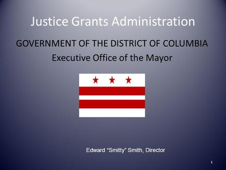 "Justice Grants Administration GOVERNMENT OF THE DISTRICT OF COLUMBIA Executive Office of the Mayor 1 Edward ""Smitty"" Smith, Director."