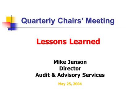 Lessons Learned Mike Jenson Director Audit & Advisory Services Quarterly Chairs' Meeting May 25, 2004.