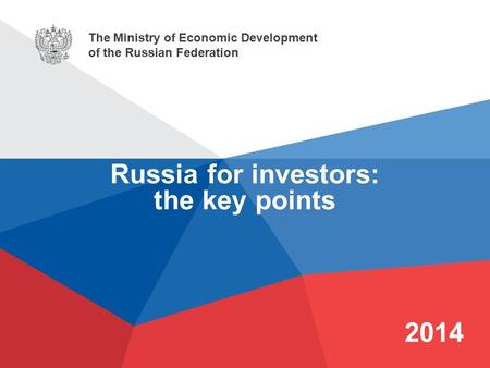The Ministry of Economic Development of the Russian Federation 2014 Russia for investors: the key points.