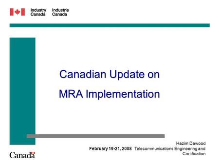 February 19-21, 2008 Hazim Dawood Telecommunications Engineering and Certification Canadian Update on MRA Implementation.