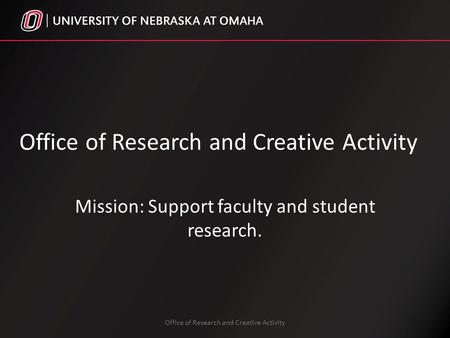 Office of Research and Creative Activity Mission: Support faculty and student research. Office of Research and Creative Activity.
