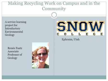 Making Recycling Work on Campus and in the Community A service learning project for Introductory Environmental Geology Renée Faatz Associate Professor.