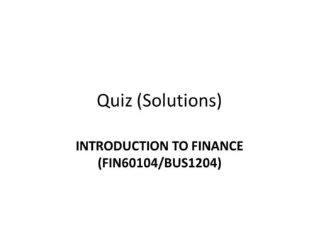 Quiz (Solutions) INTRODUCTION TO FINANCE (FIN60104/BUS1204)