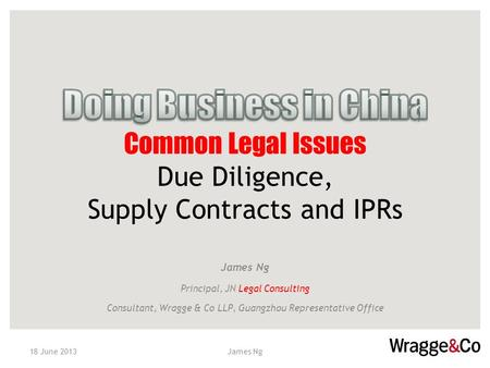 Name of Speaker, Position James Ng Principal, JN Legal Consulting Consultant, Wragge & Co LLP, Guangzhou Representative Office 18 June 2013James Ng.