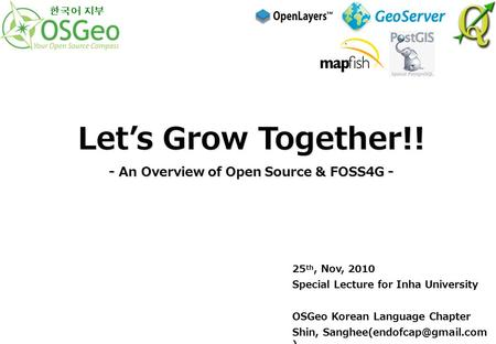 25 th, Nov, 2010 Special Lecture for Inha University OSGeo Korean Language Chapter Shin, ) Let's Grow Together!! - An Overview.