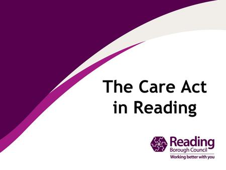 The Care Act in Reading. National Assistance Act 1948: established the welfare state Why do we need the Care Act? 19482014… Legal framework is out of.