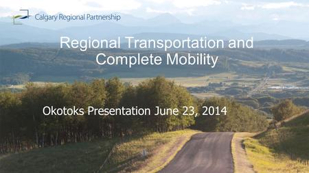 Regional Transportation and Complete Mobility Okotoks Presentation June 23, 2014.