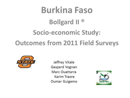 Jeffrey Vitale Gaspard Vognan Marc Ouattarra Karim Traore Oumar Guigemo Burkina Faso Bollgard II ® Socio-economic Study: Outcomes from 2011 Field Surveys.