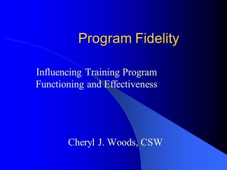 Program Fidelity Influencing Training Program Functioning and Effectiveness Cheryl J. Woods, CSW.