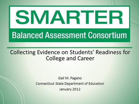 Collecting Evidence on Students' Readiness for College and Career Gail M. Pagano Connecticut State Department of Education January 2012.
