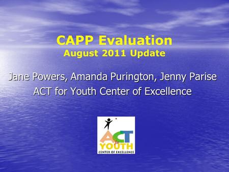 CAPP Evaluation August 2011 Update Jane Powers, Amanda Purington, Jenny Parise ACT for Youth Center of Excellence.