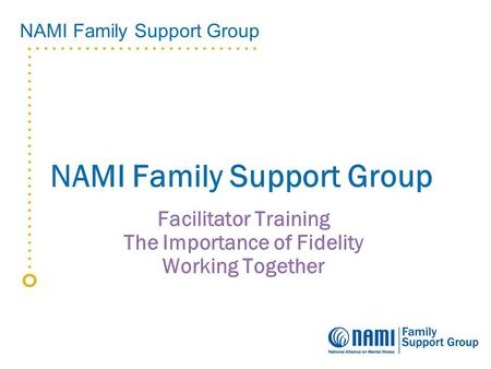 NAMI Family Support Group Facilitator Training The Importance of Fidelity Working Together.
