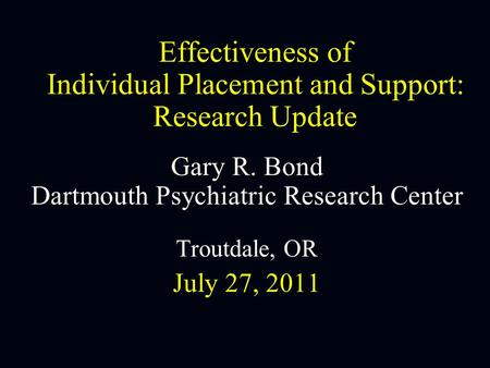 Effectiveness of Individual Placement and Support: Research Update Gary R. Bond Dartmouth Psychiatric Research Center Troutdale, OR July 27, 2011.