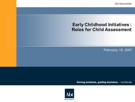 Early Childhood Initiatives : Roles for Child Assessment February 15, 2007.