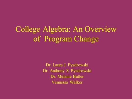 College Algebra: An Overview of Program Change Dr. Laura J. Pyzdrowski Dr. Anthony S. Pyzdrowski Dr. Melanie Butler Vennessa Walker.