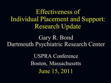 Effectiveness of Individual Placement and Support: Research Update Gary R. Bond Dartmouth Psychiatric Research Center USPRA Conference Boston, Massachusetts.