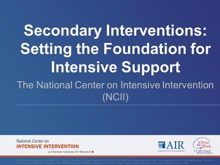 Secondary Interventions: Setting the Foundation for Intensive Support The National Center on Intensive Intervention (NCII) This document was produced under.