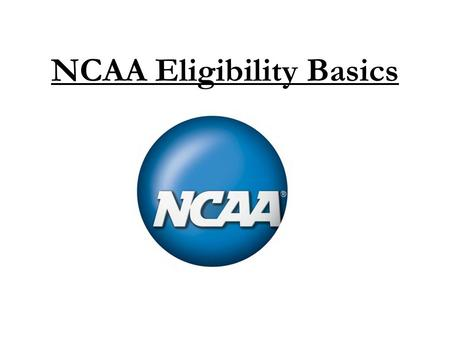 NCAA Eligibility Basics. Important Points!  Student-athletes must register with the NCAA Eligibility Center to be eligible to play NCAA Division I or.