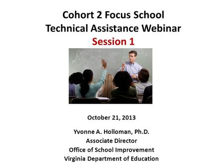 Cohort 2 Focus School Technical Assistance Webinar Session 1 October 21, 2013 Yvonne A. Holloman, Ph.D. Associate Director Office of School Improvement.