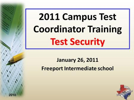 2010 Test Security 2011 Campus Test Coordinator Training Test Security January 26, 2011 Freeport Intermediate school.