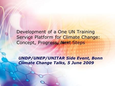 Development of a One UN Training Service Platform for Climate Change: Concept, Progress, Next Steps UNDP/UNEP/UNITAR Side Event, Bonn Climate Change Talks,